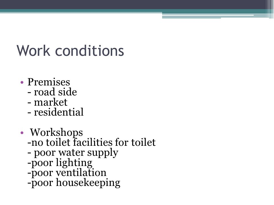 Work conditions Premises - road side - market - residential Workshops -no toilet facilities for toilet - poor water supply -poor lighting -poor ventilation -poor housekeeping