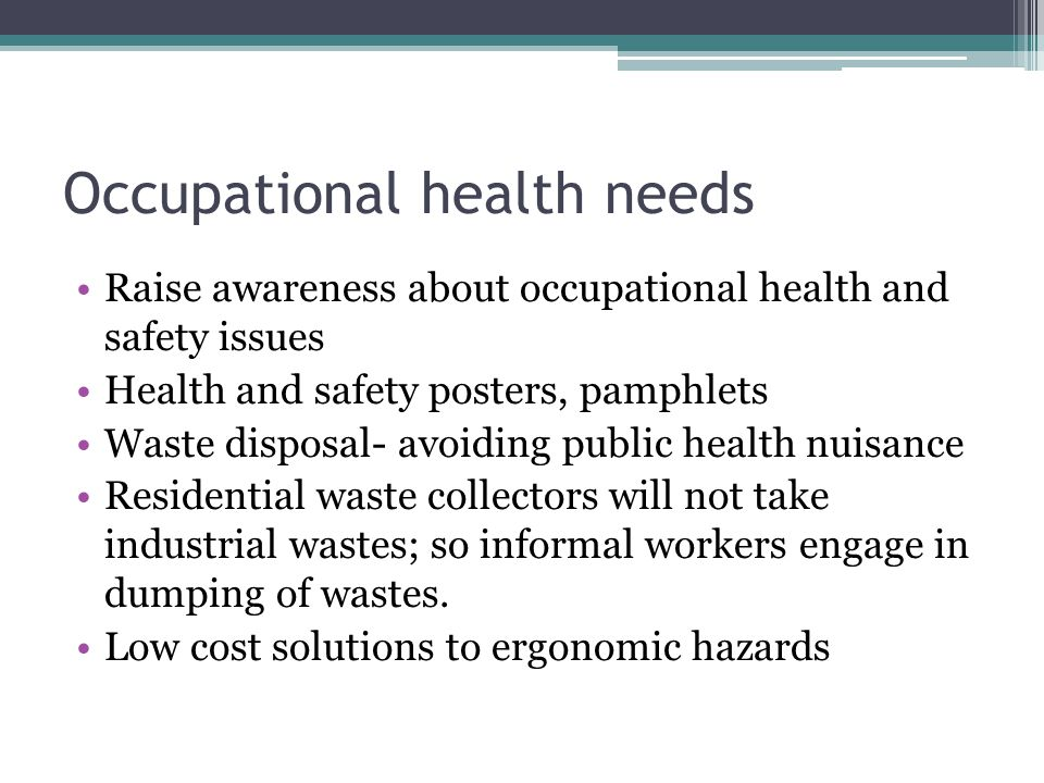 Occupational health needs Raise awareness about occupational health and safety issues Health and safety posters, pamphlets Waste disposal- avoiding public health nuisance Residential waste collectors will not take industrial wastes; so informal workers engage in dumping of wastes.