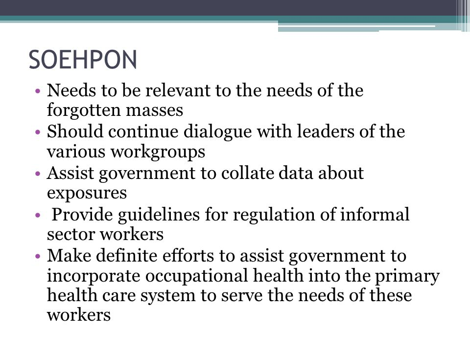 SOEHPON Needs to be relevant to the needs of the forgotten masses Should continue dialogue with leaders of the various workgroups Assist government to collate data about exposures Provide guidelines for regulation of informal sector workers Make definite efforts to assist government to incorporate occupational health into the primary health care system to serve the needs of these workers
