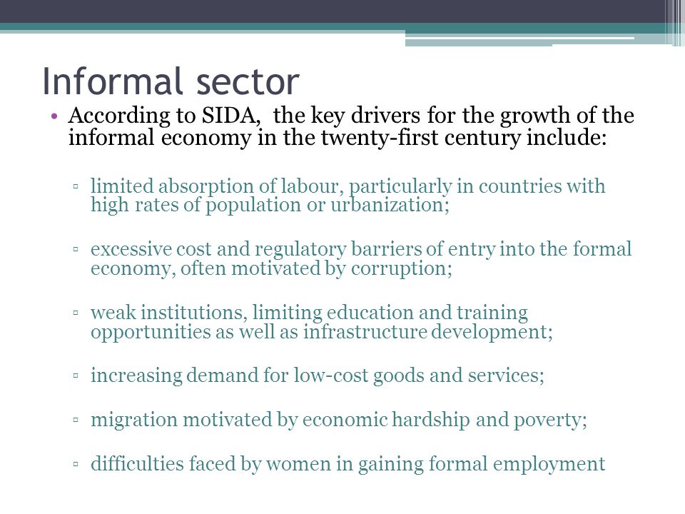 Informal sector According to SIDA, the key drivers for the growth of the informal economy in the twenty-first century include: ▫limited absorption of labour, particularly in countries with high rates of population or urbanization; ▫excessive cost and regulatory barriers of entry into the formal economy, often motivated by corruption; ▫weak institutions, limiting education and training opportunities as well as infrastructure development; ▫increasing demand for low-cost goods and services; ▫migration motivated by economic hardship and poverty; ▫difficulties faced by women in gaining formal employment
