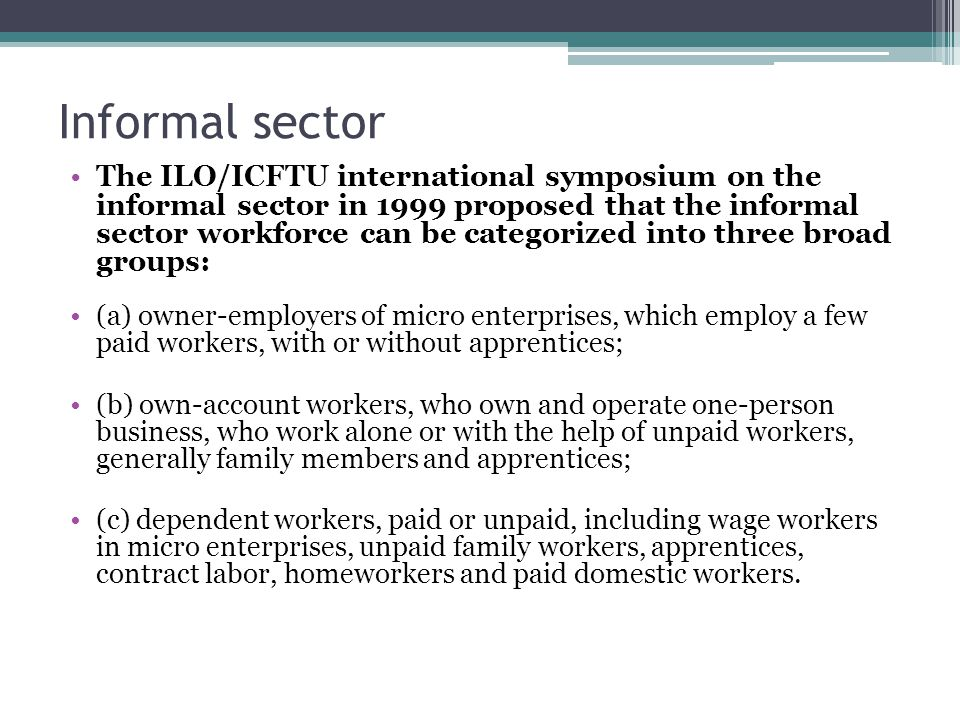 Informal sector The ILO/ICFTU international symposium on the informal sector in 1999 proposed that the informal sector workforce can be categorized into three broad groups: (a) owner-employers of micro enterprises, which employ a few paid workers, with or without apprentices; (b) own-account workers, who own and operate one-person business, who work alone or with the help of unpaid workers, generally family members and apprentices; (c) dependent workers, paid or unpaid, including wage workers in micro enterprises, unpaid family workers, apprentices, contract labor, homeworkers and paid domestic workers.