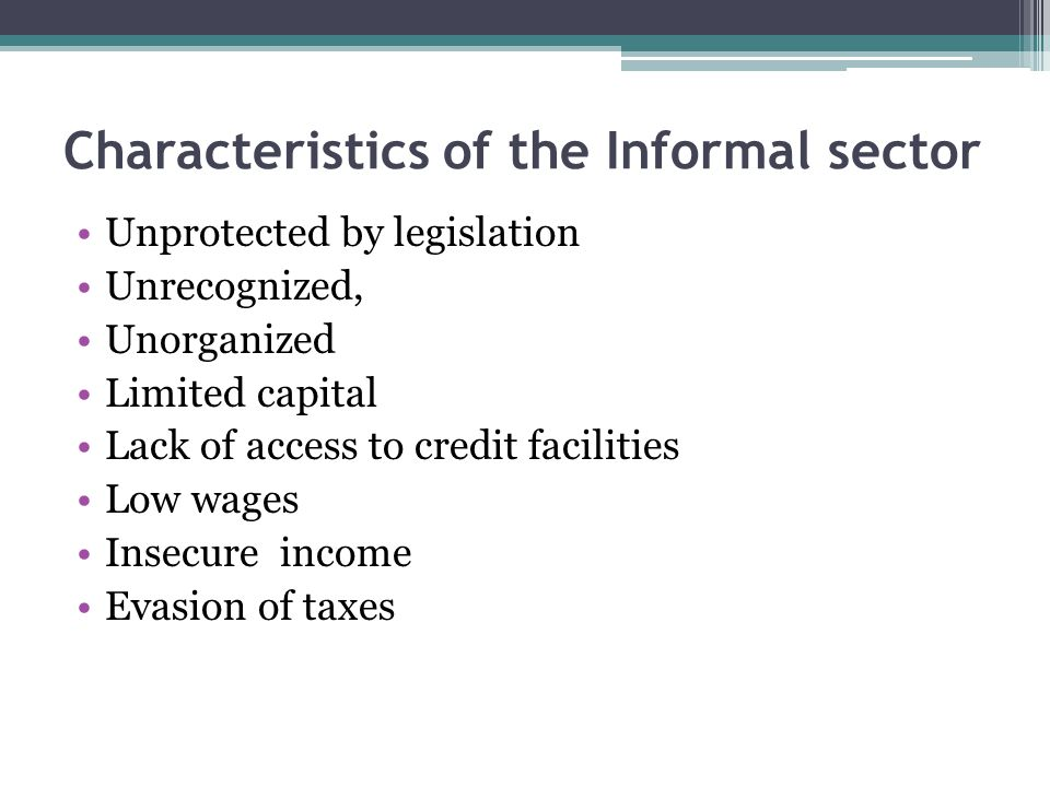 Characteristics of the Informal sector Unprotected by legislation Unrecognized, Unorganized Limited capital Lack of access to credit facilities Low wages Insecure income Evasion of taxes