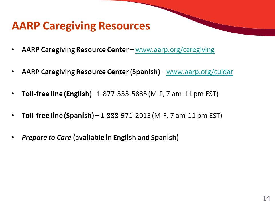 AARP Caregiving Resources AARP Caregiving Resource Center – www.aarp.org/caregivingwww.aarp.org/caregiving AARP Caregiving Resource Center (Spanish) – www.aarp.org/cuidarwww.aarp.org/cuidar Toll-free line (English) - 1-877-333-5885 (M-F, 7 am-11 pm EST) Toll-free line (Spanish) – 1-888-971-2013 (M-F, 7 am-11 pm EST) Prepare to Care (available in English and Spanish) 14