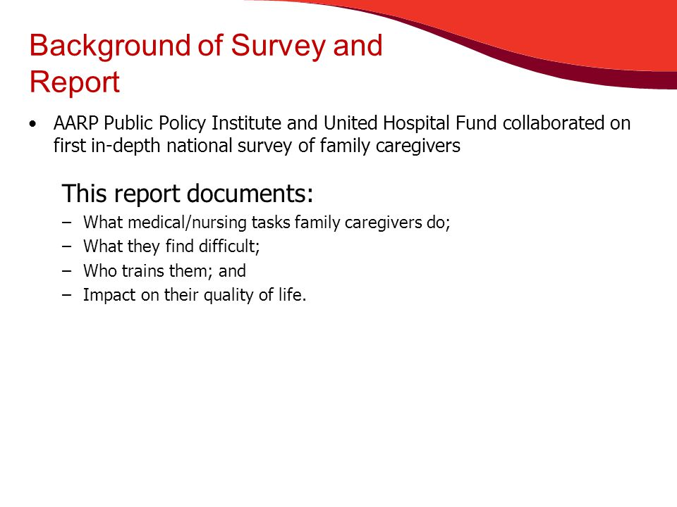 Background of Survey and Report AARP Public Policy Institute and United Hospital Fund collaborated on first in-depth national survey of family caregivers This report documents: –What medical/nursing tasks family caregivers do; –What they find difficult; –Who trains them; and –Impact on their quality of life.