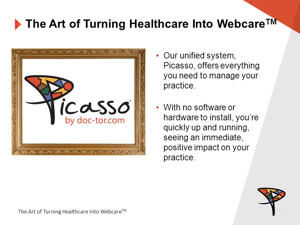 The Art of Turning Healthcare Into Webcare TM Our unified system, Picasso, offers everything you need to manage your practice.