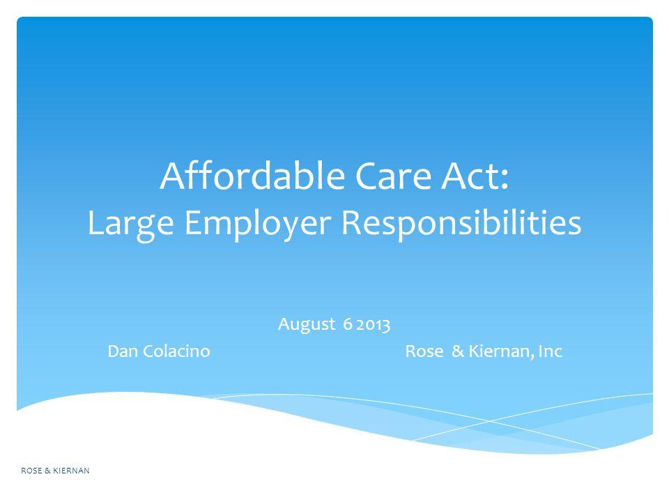 Affordable Care Act: Large Employer Responsibilities August 6 2013 Dan Colacino Rose & Kiernan, Inc ROSE & KIERNAN