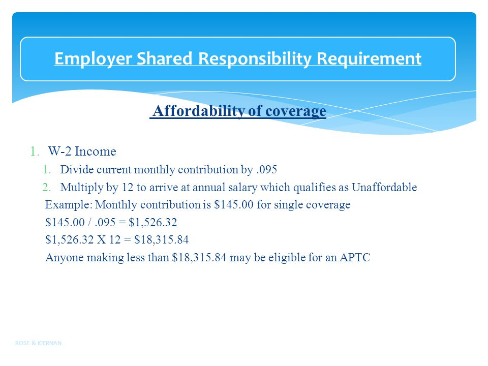 Employer Shared Responsibility Requirement Affordability of coverage 1.W-2 Income 1.Divide current monthly contribution by.095 2.Multiply by 12 to arrive at annual salary which qualifies as Unaffordable Example: Monthly contribution is $145.00 for single coverage $145.00 /.095 = $1,526.32 $1,526.32 X 12 = $18,315.84 Anyone making less than $18,315.84 may be eligible for an APTC ROSE & KIERNAN