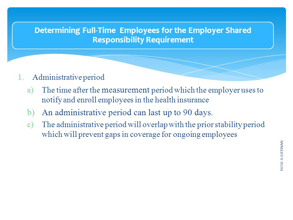 Determining Full-Time Employees for the Employer Shared Responsibility Requirement 1.Administrative period a)The time after the measurement period which the employer uses to notify and enroll employees in the health insurance b)An administrative period can last up to 90 days.