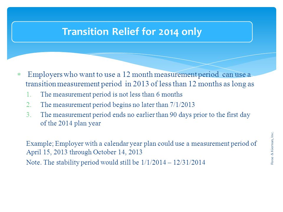 Transition Relief for 2014 only  Employers who want to use a 12 month measurement period can use a transition measurement period in 2013 of less than 12 months as long as 1.The measurement period is not less than 6 months 2.The measurement period begins no later than 7/1/2013 3.The measurement period ends no earlier than 90 days prior to the first day of the 2014 plan year Example; Employer with a calendar year plan could use a measurement period of April 15, 2013 through October 14, 2013 Note.