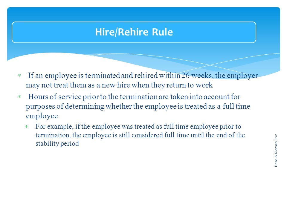 Hire/Rehire Rule  If an employee is terminated and rehired within 26 weeks, the employer may not treat them as a new hire when they return to work  Hours of service prior to the termination are taken into account for purposes of determining whether the employee is treated as a full time employee  For example, if the employee was treated as full time employee prior to termination, the employee is still considered full time until the end of the stability period Rose & Kiernan, Inc.