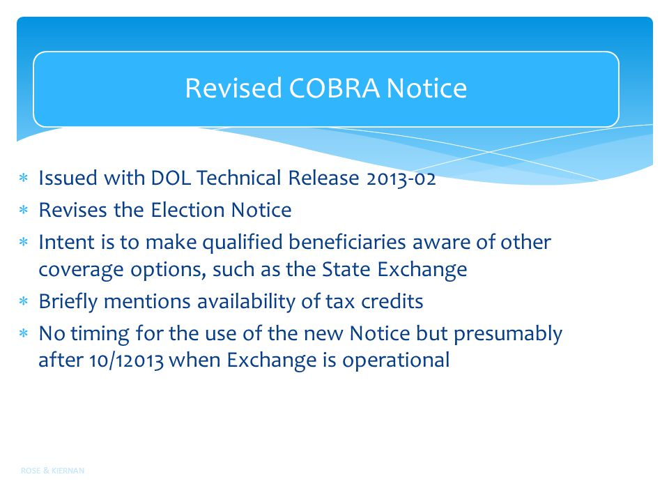 Revised COBRA Notice  Issued with DOL Technical Release 2013-02  Revises the Election Notice  Intent is to make qualified beneficiaries aware of other coverage options, such as the State Exchange  Briefly mentions availability of tax credits  No timing for the use of the new Notice but presumably after 10/12013 when Exchange is operational ROSE & KIERNAN