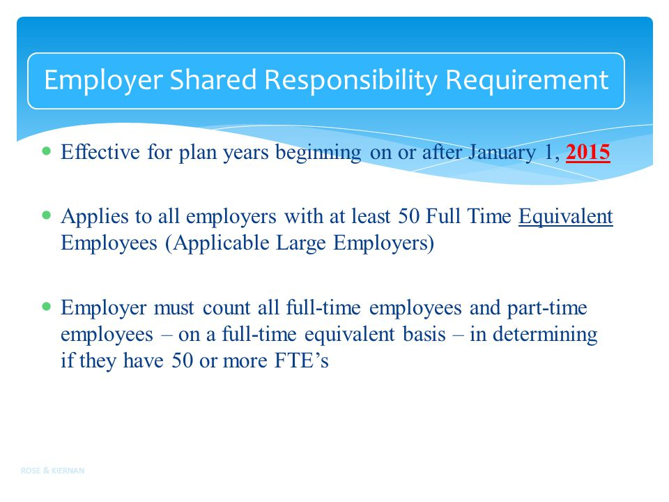 Employer Shared Responsibility Requirement Effective for plan years beginning on or after January 1, 2015 Applies to all employers with at least 50 Full Time Equivalent Employees (Applicable Large Employers) Employer must count all full-time employees and part-time employees – on a full-time equivalent basis – in determining if they have 50 or more FTE's ROSE & KIERNAN