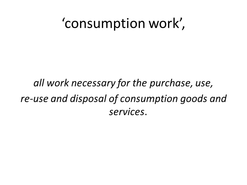 'consumption work', all work necessary for the purchase, use, re-use and disposal of consumption goods and services.