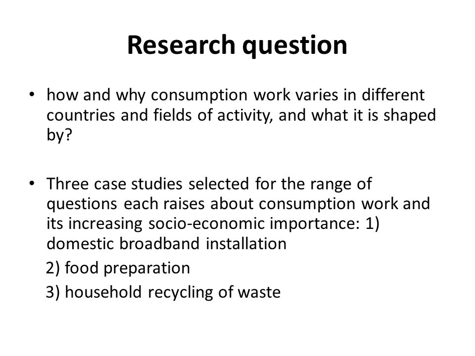 Research question how and why consumption work varies in different countries and fields of activity, and what it is shaped by.