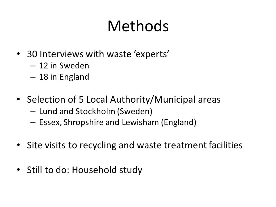 Methods 30 Interviews with waste 'experts' – 12 in Sweden – 18 in England Selection of 5 Local Authority/Municipal areas – Lund and Stockholm (Sweden) – Essex, Shropshire and Lewisham (England) Site visits to recycling and waste treatment facilities Still to do: Household study