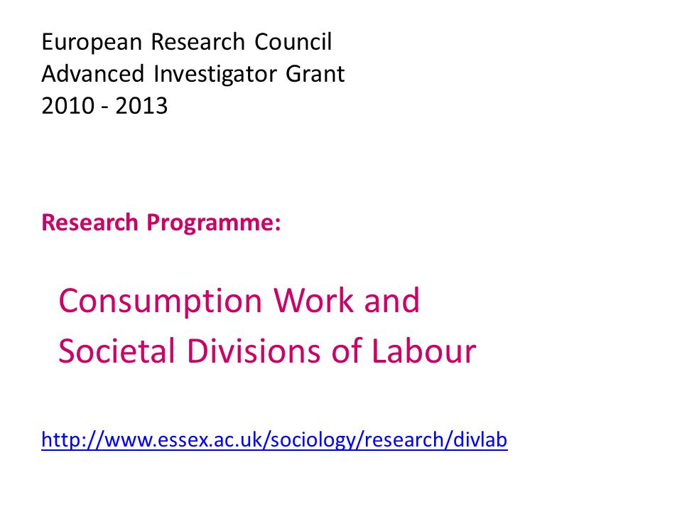 European Research Council Advanced Investigator Grant 2010 - 2013 Research Programme: Consumption Work and Societal Divisions of Labour http://www.essex.ac.uk/sociology/research/divlab