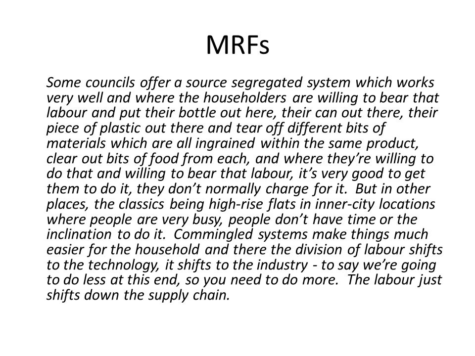 MRFs Some councils offer a source segregated system which works very well and where the householders are willing to bear that labour and put their bottle out here, their can out there, their piece of plastic out there and tear off different bits of materials which are all ingrained within the same product, clear out bits of food from each, and where they're willing to do that and willing to bear that labour, it's very good to get them to do it, they don't normally charge for it.