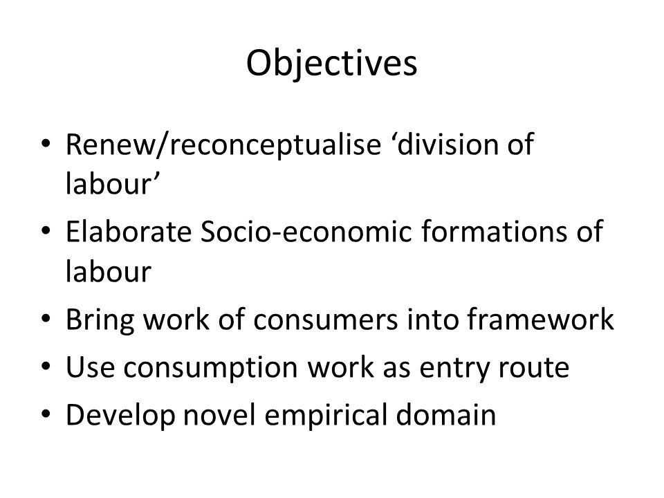 Objectives Renew/reconceptualise 'division of labour' Elaborate Socio-economic formations of labour Bring work of consumers into framework Use consumption work as entry route Develop novel empirical domain