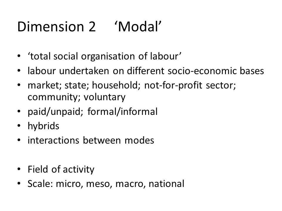 Dimension 2 'Modal' 'total social organisation of labour' labour undertaken on different socio-economic bases market; state; household; not-for-profit sector; community; voluntary paid/unpaid; formal/informal hybrids interactions between modes Field of activity Scale: micro, meso, macro, national
