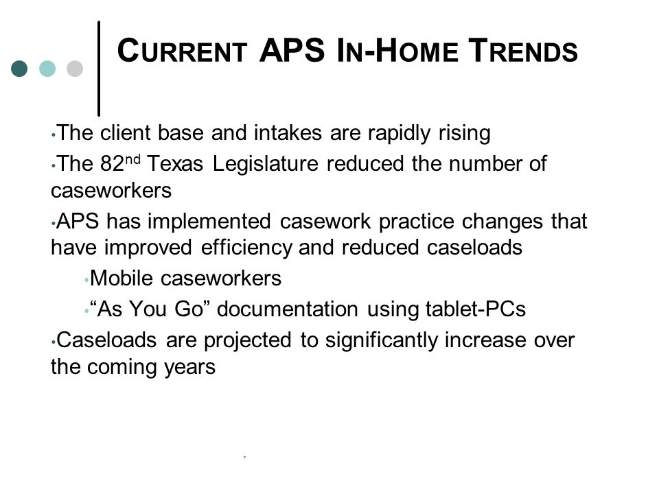 * C URRENT APS I N -H OME T RENDS The client base and intakes are rapidly rising The 82 nd Texas Legislature reduced the number of caseworkers APS has implemented casework practice changes that have improved efficiency and reduced caseloads Mobile caseworkers As You Go documentation using tablet-PCs Caseloads are projected to significantly increase over the coming years