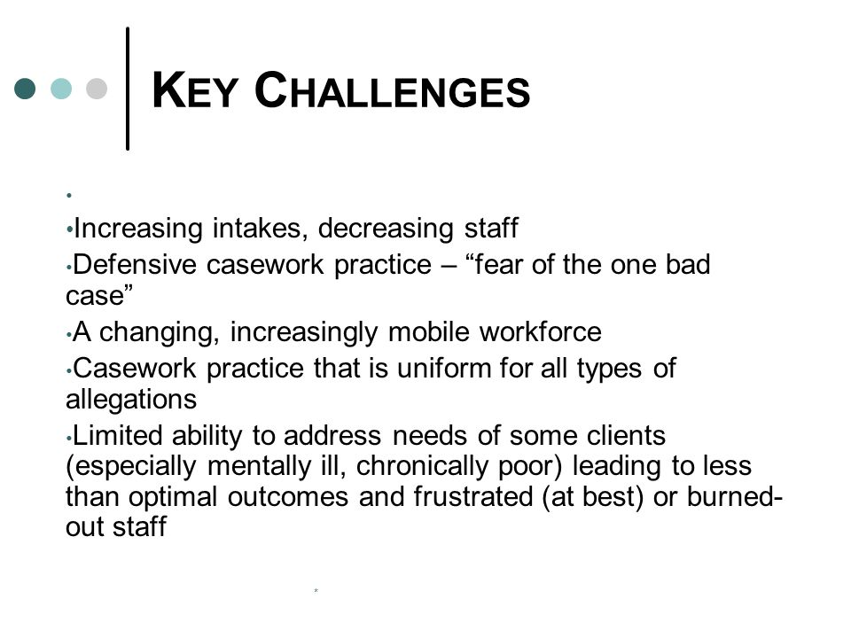 * K EY C HALLENGES Increasing intakes, decreasing staff Defensive casework practice – fear of the one bad case A changing, increasingly mobile workforce Casework practice that is uniform for all types of allegations Limited ability to address needs of some clients (especially mentally ill, chronically poor) leading to less than optimal outcomes and frustrated (at best) or burned- out staff