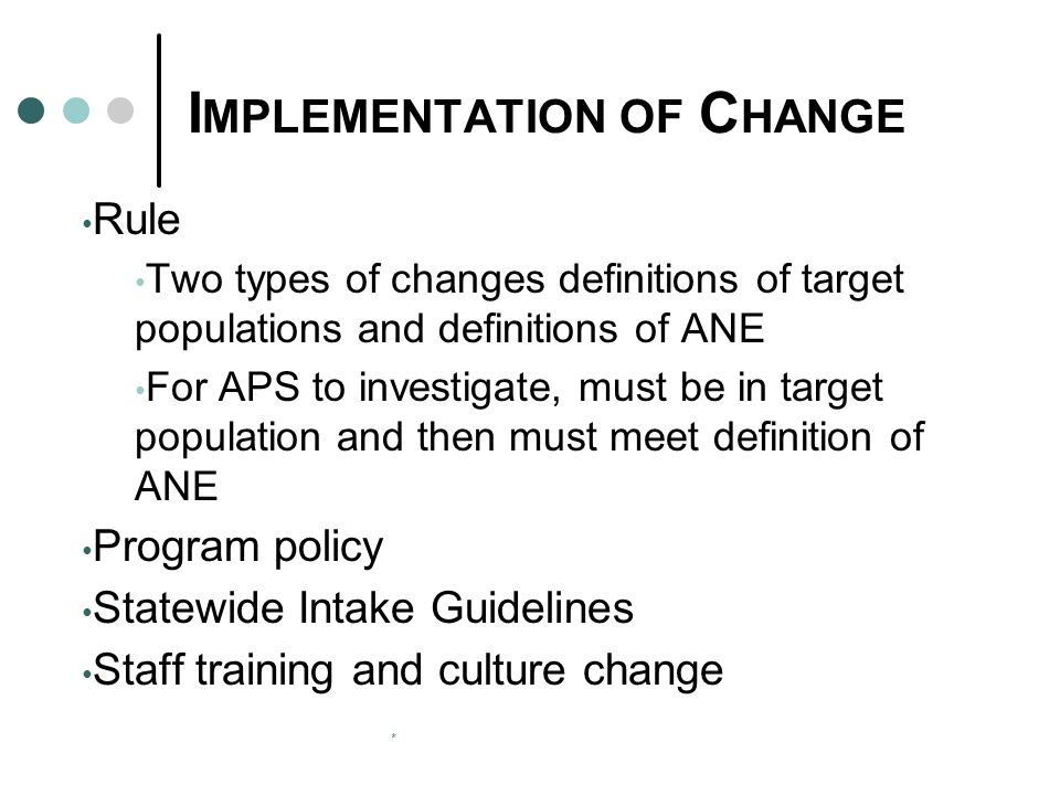 * I MPLEMENTATION OF C HANGE Rule Two types of changes definitions of target populations and definitions of ANE For APS to investigate, must be in tar