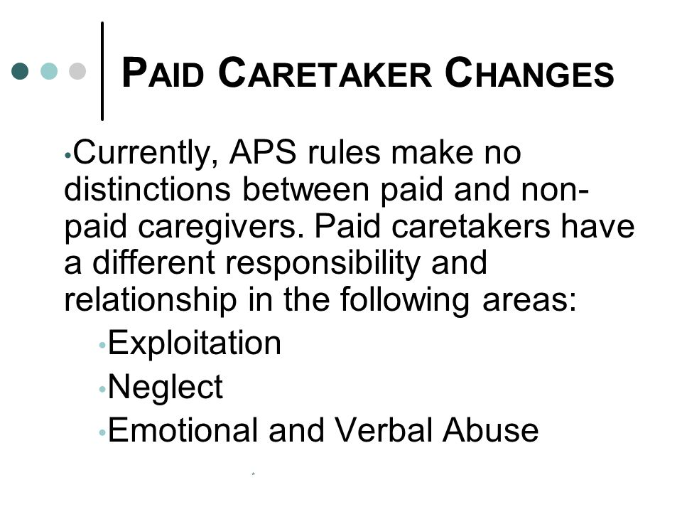 * P AID C ARETAKER C HANGES Currently, APS rules make no distinctions between paid and non- paid caregivers. Paid caretakers have a different responsi
