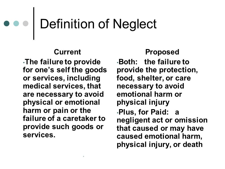 * Definition of Neglect Current The failure to provide for one's self the goods or services, including medical services, that are necessary to avoid physical or emotional harm or pain or the failure of a caretaker to provide such goods or services.
