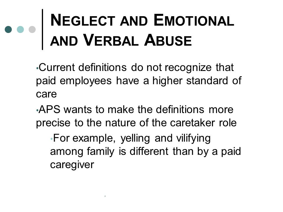 * N EGLECT AND E MOTIONAL AND V ERBAL A BUSE Current definitions do not recognize that paid employees have a higher standard of care APS wants to make the definitions more precise to the nature of the caretaker role For example, yelling and vilifying among family is different than by a paid caregiver