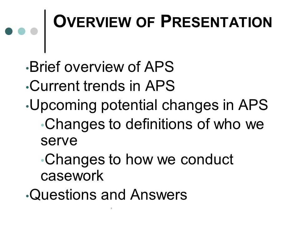 * O VERVIEW OF P RESENTATION Brief overview of APS Current trends in APS Upcoming potential changes in APS Changes to definitions of who we serve Changes to how we conduct casework Questions and Answers