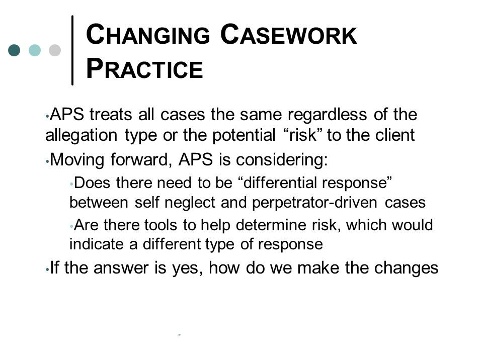 "* C HANGING C ASEWORK P RACTICE APS treats all cases the same regardless of the allegation type or the potential ""risk"" to the client Moving forward,"