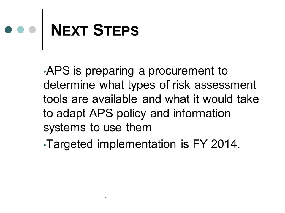 * N EXT S TEPS APS is preparing a procurement to determine what types of risk assessment tools are available and what it would take to adapt APS policy and information systems to use them Targeted implementation is FY 2014.