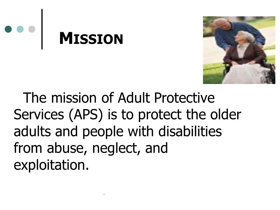 * M ISSION The mission of Adult Protective Services (APS) is to protect the older adults and people with disabilities from abuse, neglect, and exploitation.