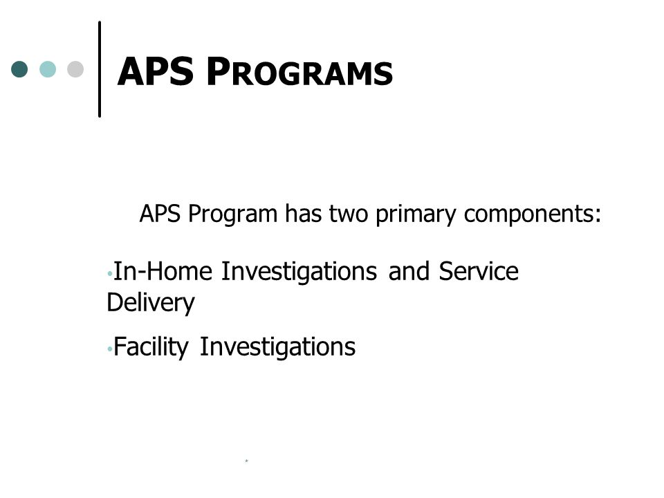 * APS P ROGRAMS APS Program has two primary components: In-Home Investigations and Service Delivery Facility Investigations