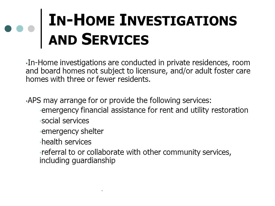 * I N -H OME I NVESTIGATIONS AND S ERVICES In-Home investigations are conducted in private residences, room and board homes not subject to licensure,