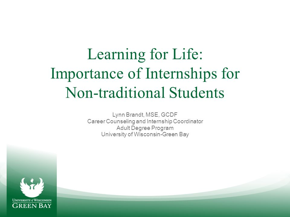 Learning for Life: Importance of Internships for Non-traditional Students Lynn Brandt, MSE, GCDF Career Counseling and Internship Coordinator Adult De