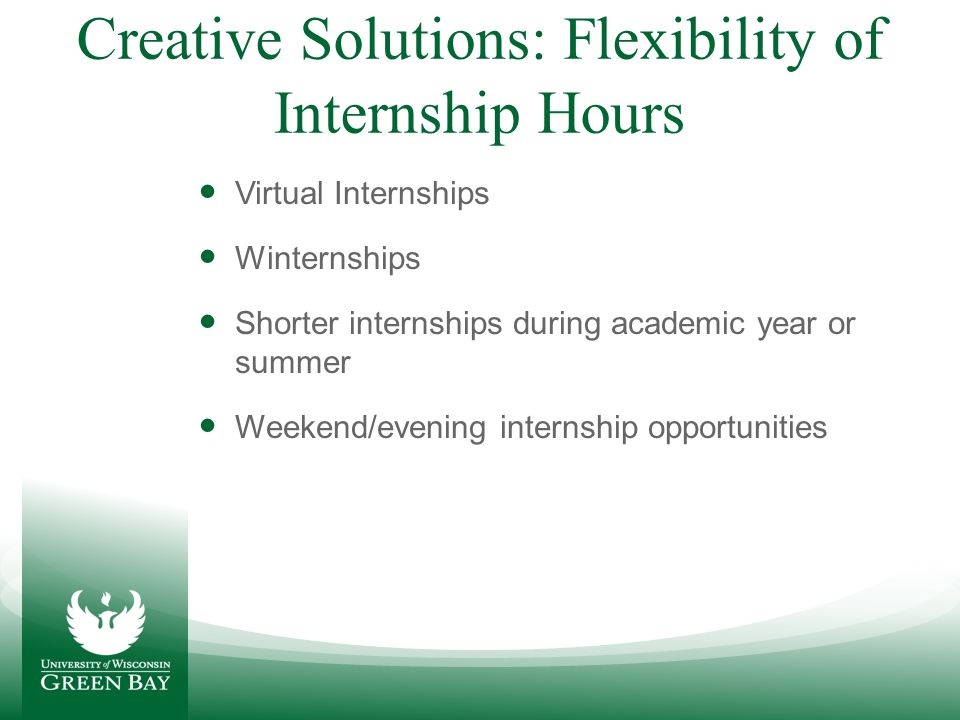 Creative Solutions: Unpaid Internship/Financial Barriers Great Lakes Higher Education grant awarded to UWGB which allows payment of interns who are at non-profit or public service agency Intentionally build relationships with companies who offer paid internship opportunities Internships at place of employment