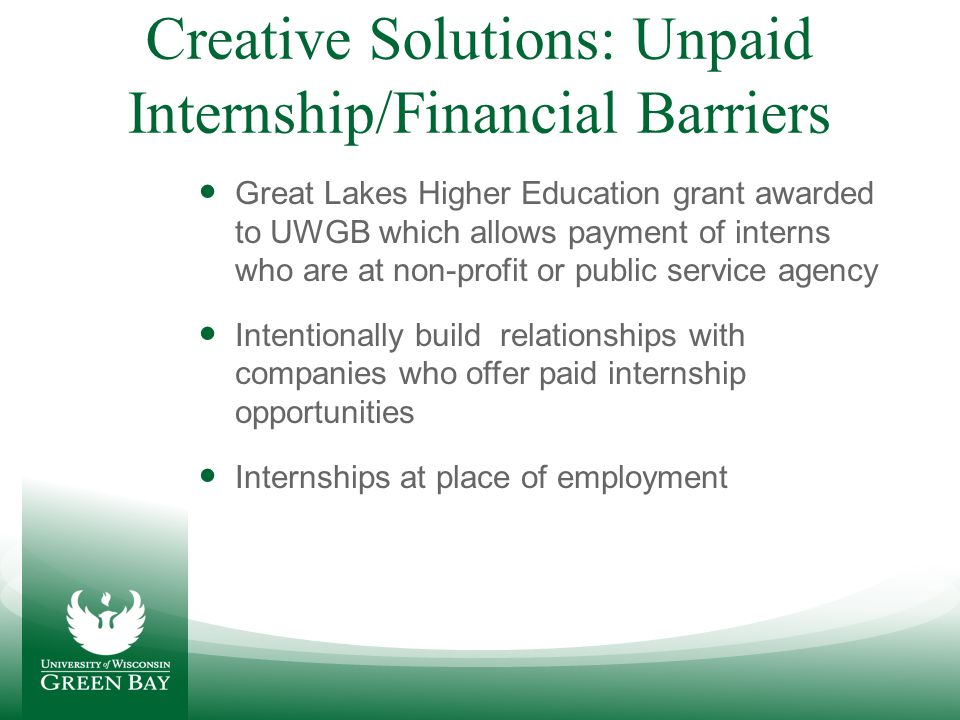 Creative Solutions: Difficulty Communicating Benefits of Internships to Students Develop marketing resources from employers Academic Advisors and faculty need to be supporting efforts to promote internships Start promoting internships the moment students step in the door.