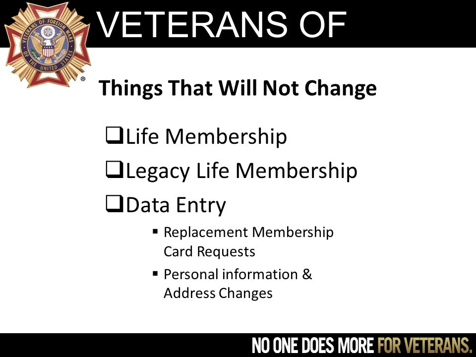VETERANS OF FOREIGN WARS  Life Membership  Legacy Life Membership  Data Entry  Replacement Membership Card Requests  Personal information & Address Changes Things That Will Not Change