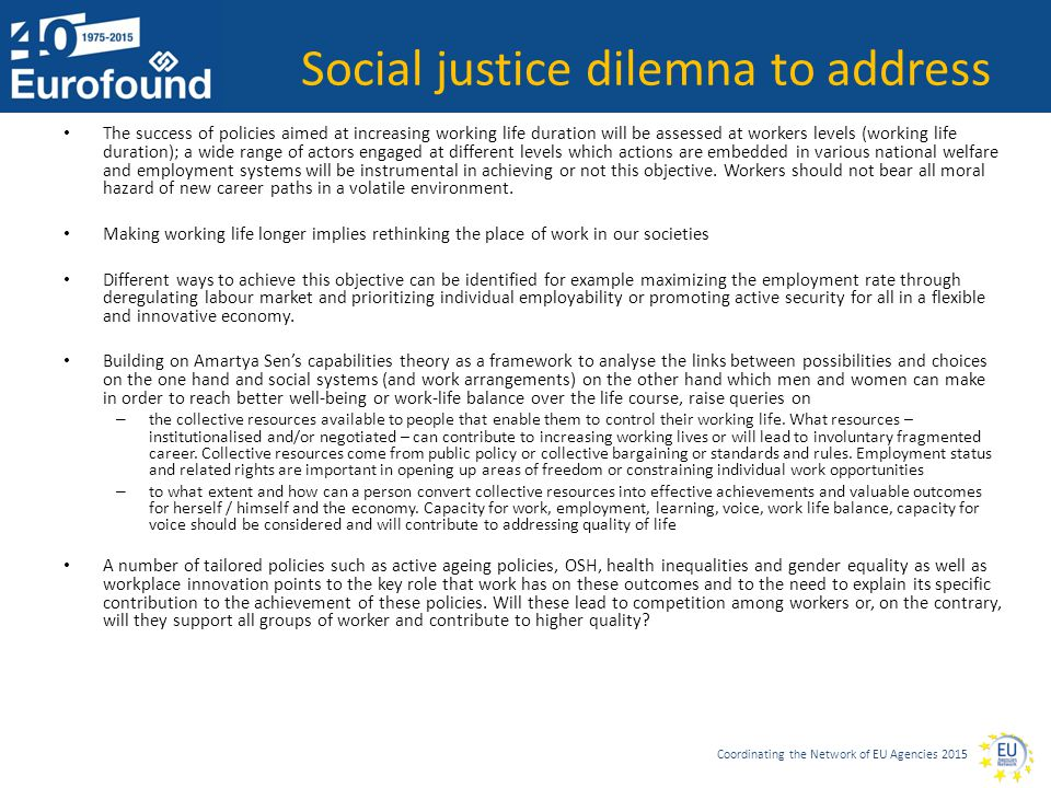 Coordinating the Network of EU Agencies 2015 Social justice dilemna to address The success of policies aimed at increasing working life duration will be assessed at workers levels (working life duration); a wide range of actors engaged at different levels which actions are embedded in various national welfare and employment systems will be instrumental in achieving or not this objective.