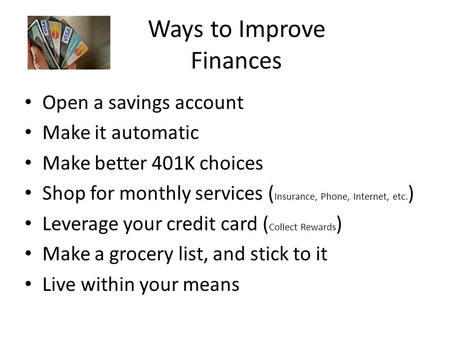 Ways to Improve Finances Open a savings account Make it automatic Make better 401K choices Shop for monthly services ( Insurance, Phone, Internet, etc.