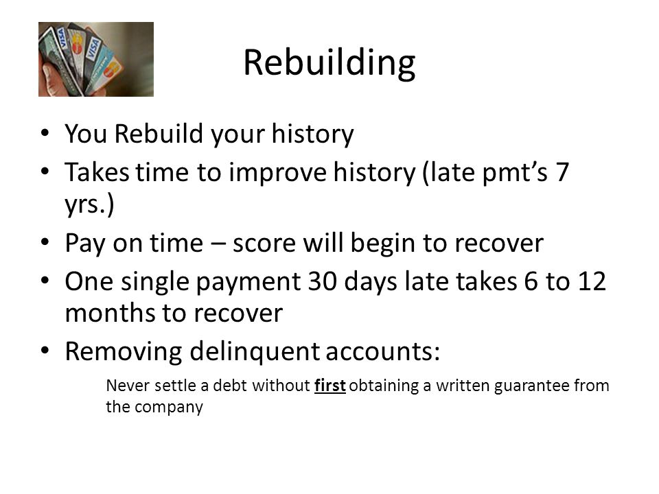 Rebuilding You Rebuild your history Takes time to improve history (late pmt's 7 yrs.) Pay on time – score will begin to recover One single payment 30 days late takes 6 to 12 months to recover Removing delinquent accounts: Never settle a debt without first obtaining a written guarantee from the company