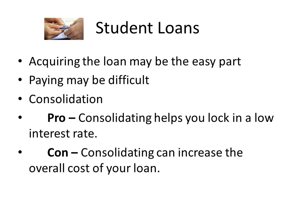 Student Loans Acquiring the loan may be the easy part Paying may be difficult Consolidation Pro – Consolidating helps you lock in a low interest rate.