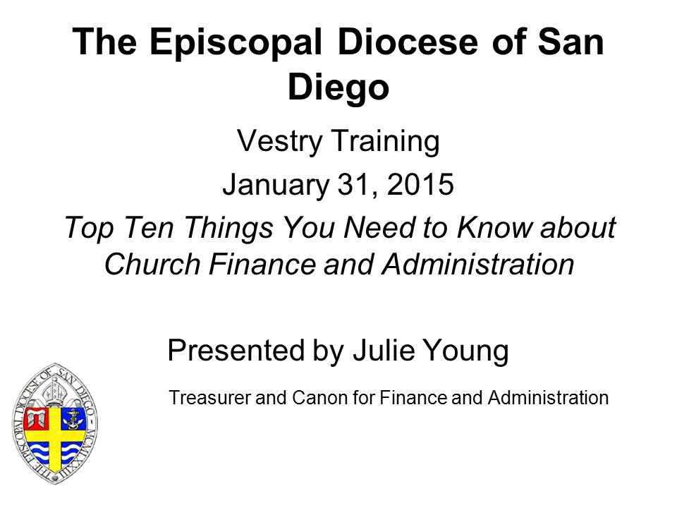 The Episcopal Diocese of San Diego Vestry Training January 31, 2015 Top Ten Things You Need to Know about Church Finance and Administration Presented by Julie Young Treasurer and Canon for Finance and Administration