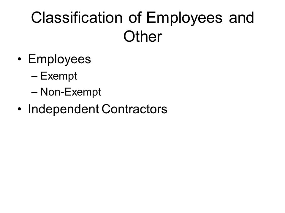 Classification of Employees and Other Employees –Exempt –Non-Exempt Independent Contractors