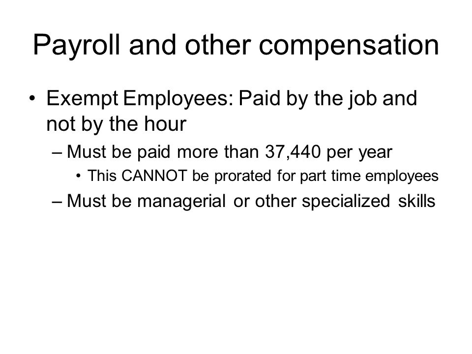 Payroll and other compensation Exempt Employees: Paid by the job and not by the hour –Must be paid more than 37,440 per year This CANNOT be prorated for part time employees –Must be managerial or other specialized skills