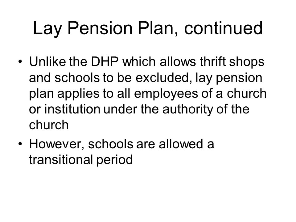 Lay Pension Plan, continued Unlike the DHP which allows thrift shops and schools to be excluded, lay pension plan applies to all employees of a church or institution under the authority of the church However, schools are allowed a transitional period
