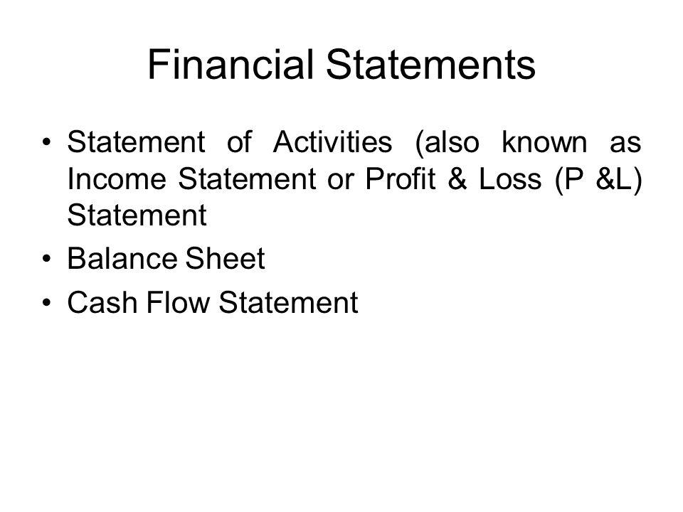 Financial Statements Statement of Activities (also known as Income Statement or Profit & Loss (P &L) Statement Balance Sheet Cash Flow Statement