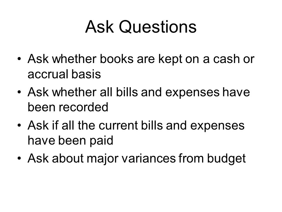 Ask Questions Ask whether books are kept on a cash or accrual basis Ask whether all bills and expenses have been recorded Ask if all the current bills and expenses have been paid Ask about major variances from budget