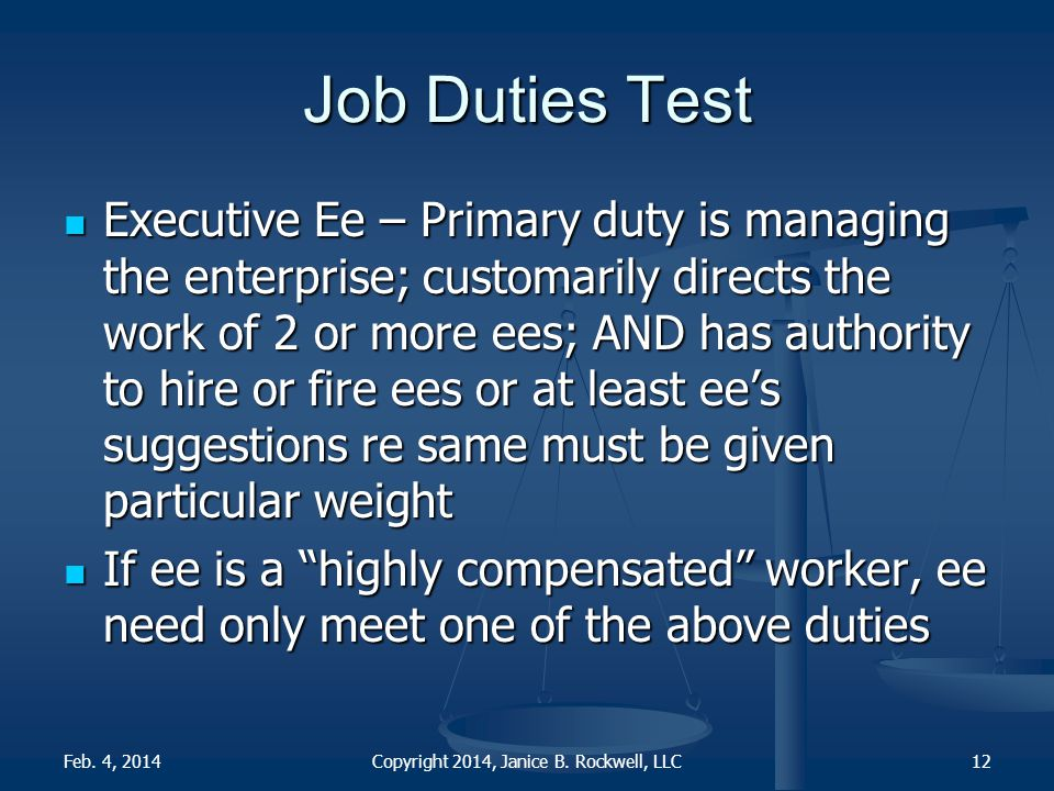 Job Duties Test Executive Ee – Primary duty is managing the enterprise; customarily directs the work of 2 or more ees; AND has authority to hire or fire ees or at least ee's suggestions re same must be given particular weight Executive Ee – Primary duty is managing the enterprise; customarily directs the work of 2 or more ees; AND has authority to hire or fire ees or at least ee's suggestions re same must be given particular weight If ee is a highly compensated worker, ee need only meet one of the above duties If ee is a highly compensated worker, ee need only meet one of the above duties Copyright 2014, Janice B.